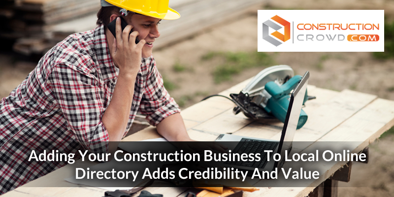 Adding Your Construction Business To Local Online Directory Adds Credibility And Value