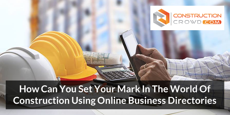 How Can You Set Your Mark In The World Of Construction Using Online Business Directories?