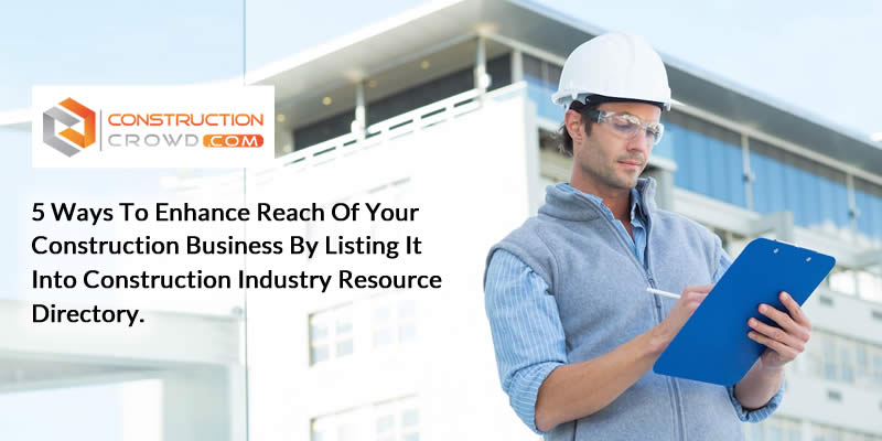 5 Ways to Enhance Reach of Your Construction Business by Listing it Into Construction Industry Resource Directory.